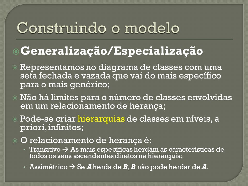 Generalização/Especialização Representamos no diagrama de classes com uma seta fechada e vazada que vai do mais específico para o mais genérico; Não há limites para o número de classes envolvidas em um relacionamento de herança; Pode-se criar hierarquias de classes em níveis, a priori, infinitos; O relacionamento de herança é: Transitivo As mais específicas herdam as características de todos os seus ascendentes diretos na hierarquia; Assimétrico Se A herda de B, B não pode herdar de A.