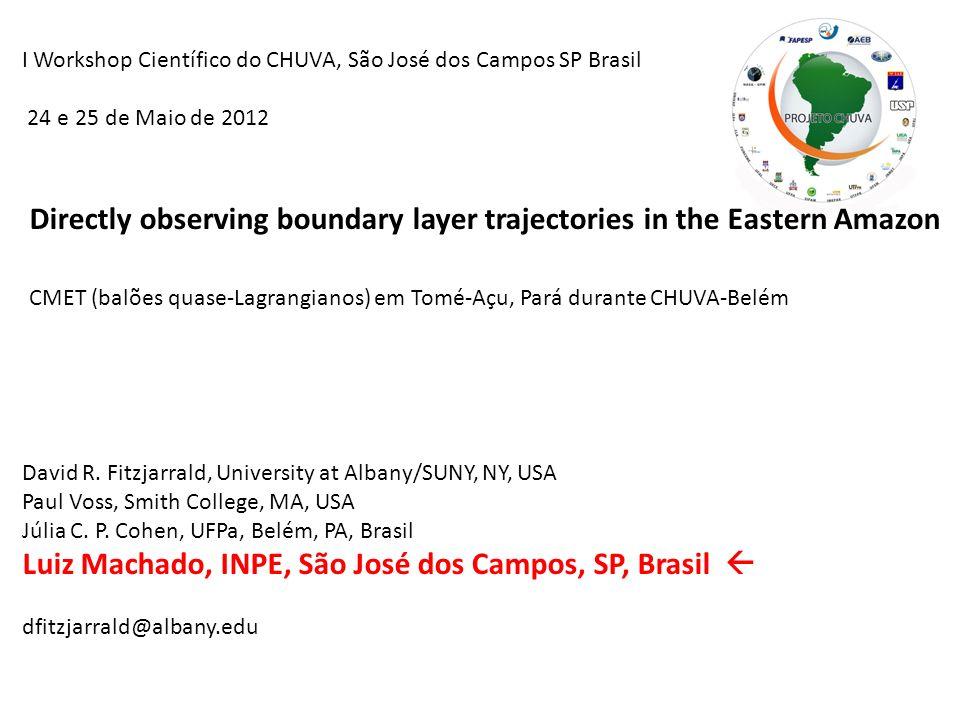 I Workshop Científico do CHUVA, São José dos Campos SP Brasil 24 e 25 de Maio de 2012 Directly observing boundary layer trajectories in the Eastern Amazon CMET (balões quase-Lagrangianos) em Tomé-Açu, Pará durante CHUVA-Belém David R.