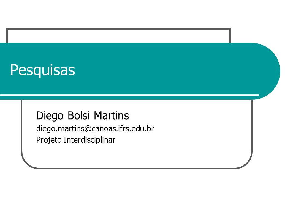 Pesquisas Diego Bolsi Martins diego.martins@canoas.ifrs.edu.br Projeto Interdisciplinar