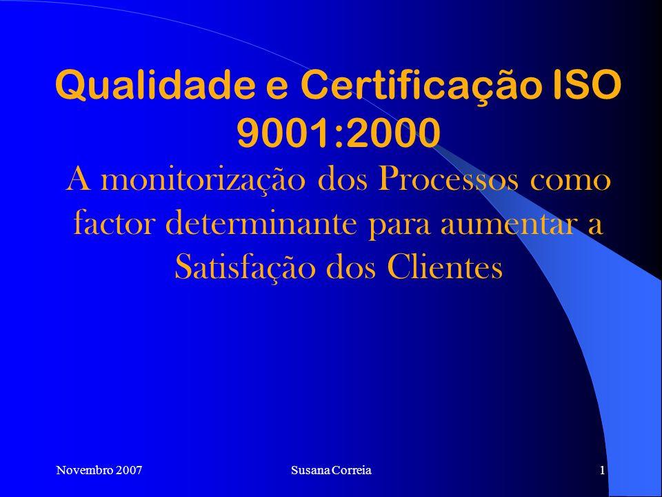 Qualidade e Certificação ISO 9001:2000 A monitorização dos Processos como factor determinante para aumentar a Satisfação dos Clientes Novembro 2007Susana Correia1
