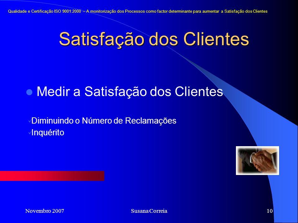 Novembro 2007Susana Correia10 Satisfação dos Clientes Medir a Satisfação dos Clientes Diminuindo o Número de Reclamações Inquérito Qualidade e Certifi