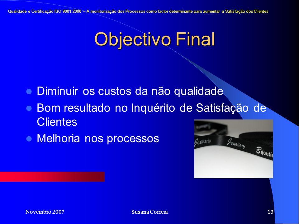 Novembro 2007Susana Correia13 Objectivo Final Diminuir os custos da não qualidade Bom resultado no Inquérito de Satisfação de Clientes Melhoria nos processos Qualidade e Certificação ISO 9001:2000 – A monitorização dos Processos como factor determinante para aumentar a Satisfação dos Clientes