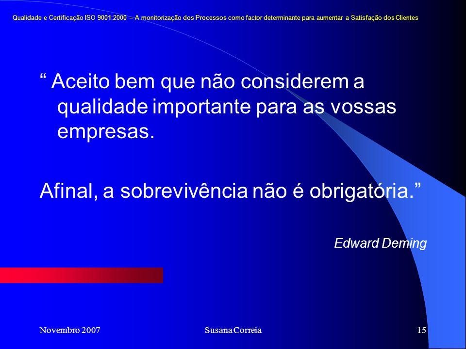 Novembro 2007Susana Correia15 Aceito bem que não considerem a qualidade importante para as vossas empresas. Afinal, a sobrevivência não é obrigatória.