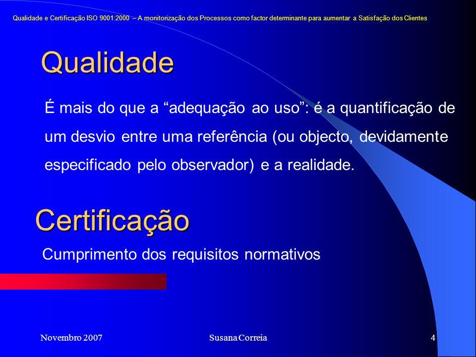 Novembro 2007Susana Correia4 Qualidade Qualidade e Certificação ISO 9001:2000 – A monitorização dos Processos como factor determinante para aumentar a Satisfação dos Clientes É mais do que a adequação ao uso: é a quantificação de um desvio entre uma referência (ou objecto, devidamente especificado pelo observador) e a realidade.