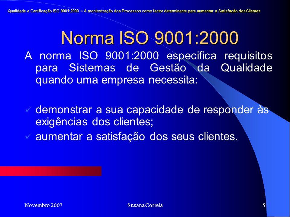 Novembro 2007Susana Correia5 Norma ISO 9001:2000 Qualidade e Certificação ISO 9001:2000 – A monitorização dos Processos como factor determinante para aumentar a Satisfação dos Clientes A norma ISO 9001:2000 especifica requisitos para Sistemas de Gestão da Qualidade quando uma empresa necessita: demonstrar a sua capacidade de responder às exigências dos clientes; aumentar a satisfação dos seus clientes.