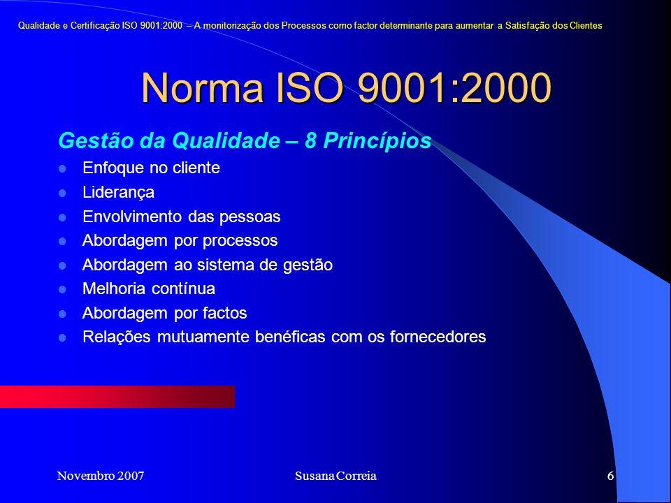 Novembro 2007Susana Correia6 Gestão da Qualidade – 8 Princípios Enfoque no cliente Liderança Envolvimento das pessoas Abordagem por processos Abordagem ao sistema de gestão Melhoria contínua Abordagem por factos Relações mutuamente benéficas com os fornecedores Norma ISO 9001:2000 Qualidade e Certificação ISO 9001:2000 – A monitorização dos Processos como factor determinante para aumentar a Satisfação dos Clientes