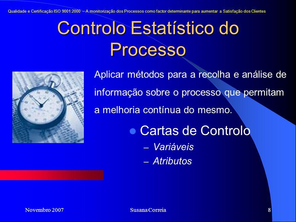 Novembro 2007Susana Correia8 Controlo Estatístico do Processo Cartas de Controlo – Variáveis – Atributos Qualidade e Certificação ISO 9001:2000 – A monitorização dos Processos como factor determinante para aumentar a Satisfação dos Clientes Aplicar métodos para a recolha e análise de informação sobre o processo que permitam a melhoria contínua do mesmo.