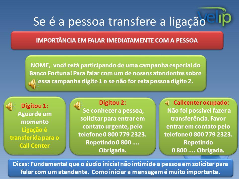 Se é a pessoa transfere a ligação IMPORTÂNCIA EM FALAR IMEDIATAMENTE COM A PESSOA Digitou 1: Aguarde um momento Ligação é transferida para o Call Cent