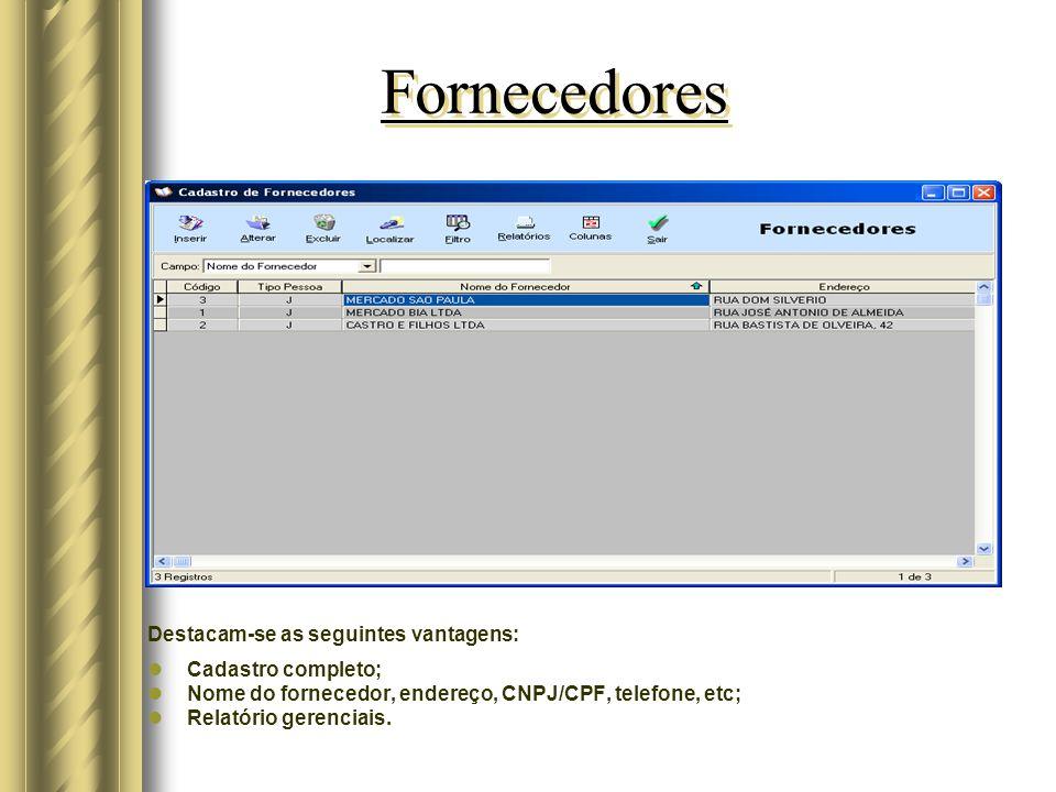 Fornecedores Destacam-se as seguintes vantagens: Cadastro completo; Nome do fornecedor, endereço, CNPJ/CPF, telefone, etc; Relatório gerenciais.