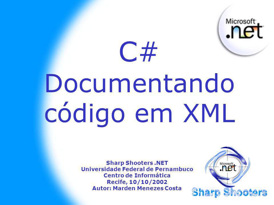 C# Documentando código em XML Sharp Shooters.NET Universidade Federal de Pernambuco Centro de Informática Recife, 10/10/2002 Autor: Marden Menezes Costa