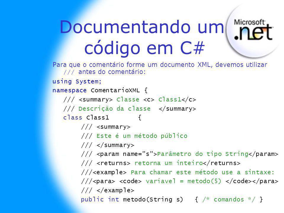 Documentando um código em C# Para que o comentário forme um documento XML, devemos utilizar /// antes do comentário: using System; namespace ComentarioXML { /// Classe Class1 /// Descrição da classe class Class1 { /// /// Este é um método público /// /// Parâmetro do tipo String /// retorna um inteiro /// Para chamar este método use a sintaxe: /// variavel = metodo(5) /// public int metodo(String s) { /* comandos */ }