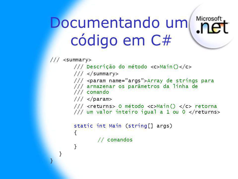 Documentando um código em C# /// /// Descrição do método Main() /// /// Array de strings para /// armazenar os parâmetros da linha de /// comando /// /// O método Main() retorna /// um valor inteiro igual a 1 ou 0 static int Main (string[] args) { // comandos }