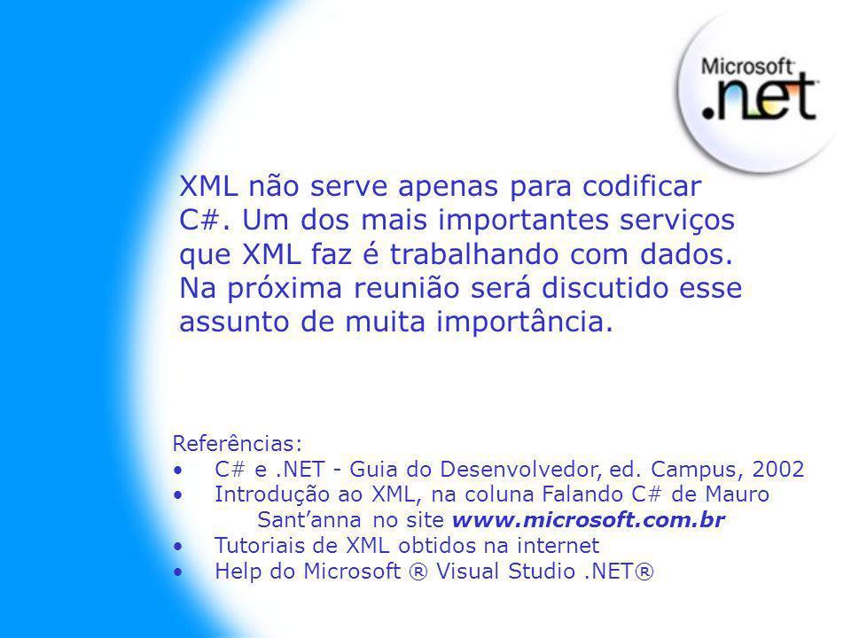 XML não serve apenas para codificar C#. Um dos mais importantes serviços que XML faz é trabalhando com dados. Na próxima reunião será discutido esse a