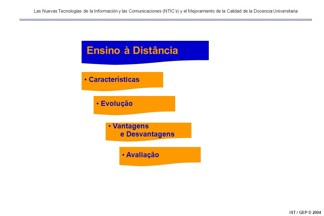 Las Nuevas Tecnologías de la Información y las Comunicaciones (NTICs) y el Mejoramiento de la Calidad de la Docencia Universitaria IST / GEP © 2004 Ensino à Distância Características Evolução Vantagens e Desvantagens Avaliação