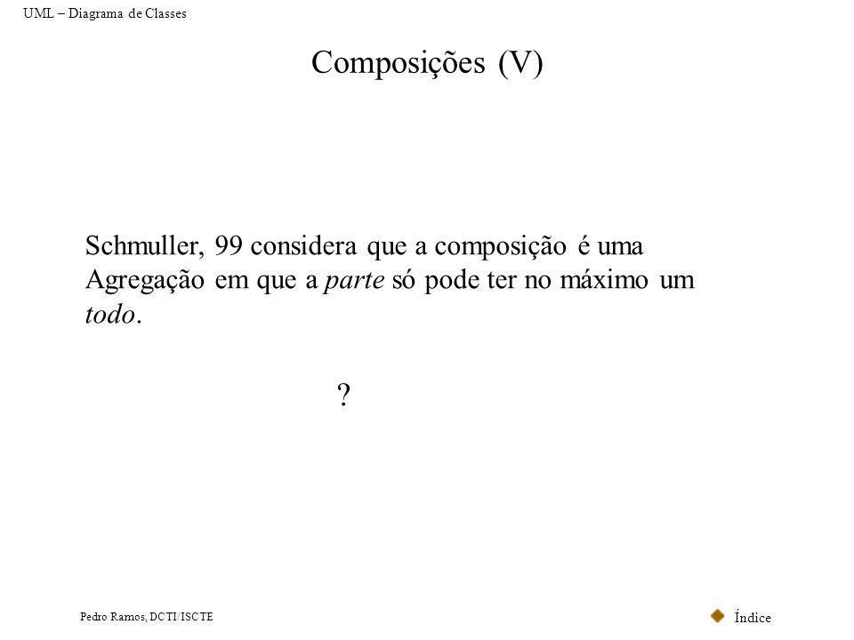 Índice Pedro Ramos, DCTI/ISCTE Composições (V) UML – Diagrama de Classes Schmuller, 99 considera que a composição é uma Agregação em que a parte só po
