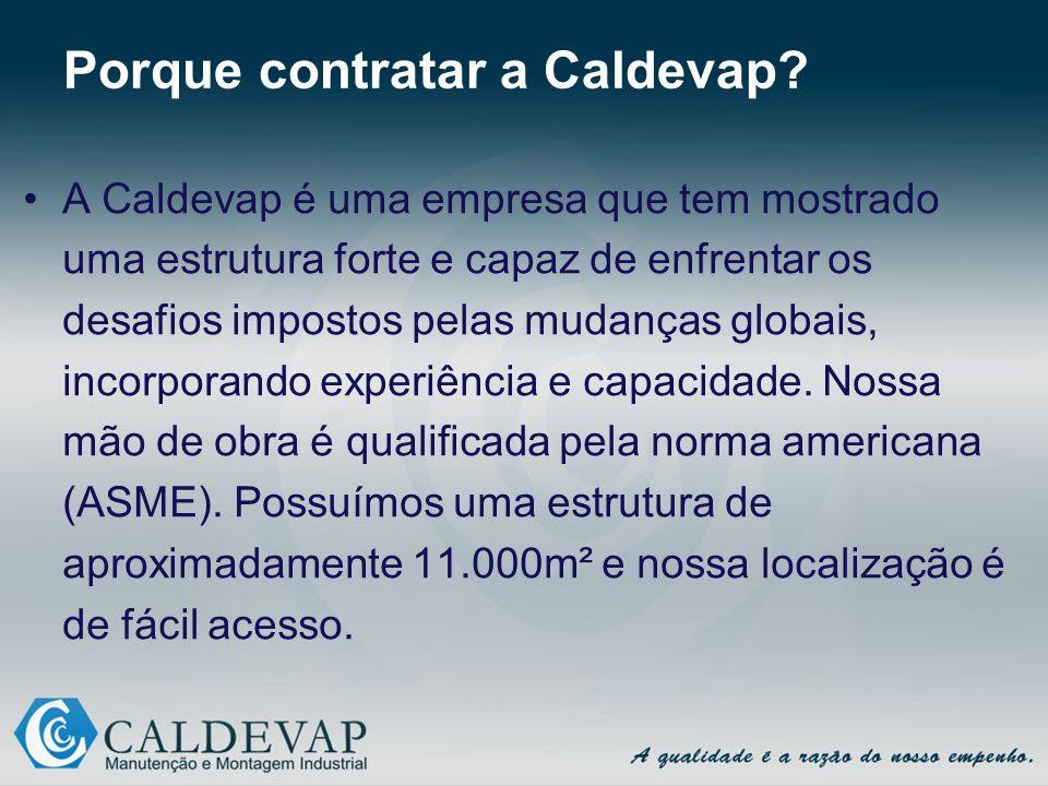 Porque contratar a Caldevap? A Caldevap é uma empresa que tem mostrado uma estrutura forte e capaz de enfrentar os desafios impostos pelas mudanças gl