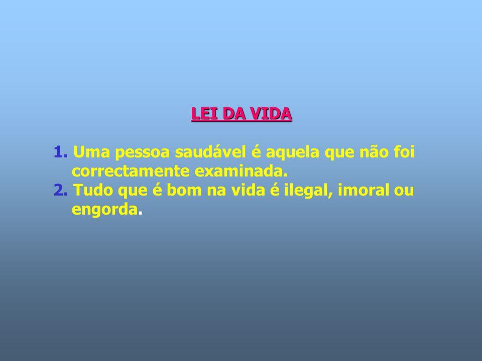 LEI DA VIDA 1. Uma pessoa saudável é aquela que não foi correctamente examinada. 2. Tudo que é bom na vida é ilegal, imoral ou engorda.