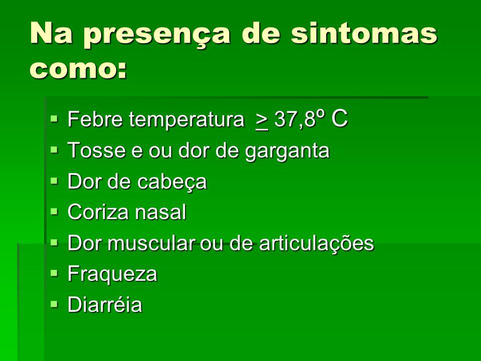 Na presença de sintomas como: Febre temperatura > 37,8 º C Febre temperatura > 37,8 º C Tosse e ou dor de garganta Tosse e ou dor de garganta Dor de c
