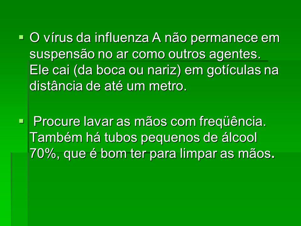 O vírus da influenza A não permanece em suspensão no ar como outros agentes. Ele cai (da boca ou nariz) em gotículas na distância de até um metro. O v