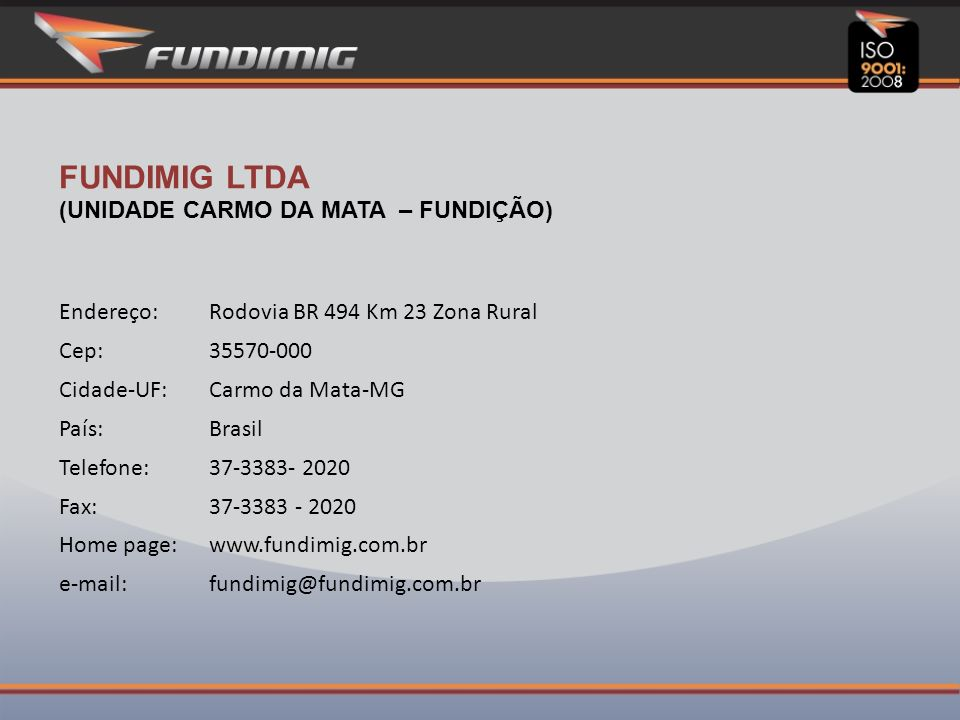 FUNDIMIG LTDA (UNIDADE CARMO DA MATA – FUNDIÇÃO) Endereço:Rodovia BR 494 Km 23 Zona Rural Cep:35570-000 Cidade-UF:Carmo da Mata-MG País:Brasil Telefone:37-3383- 2020 Fax:37-3383 - 2020 Home page:www.fundimig.com.br e-mail:fundimig@fundimig.com.br