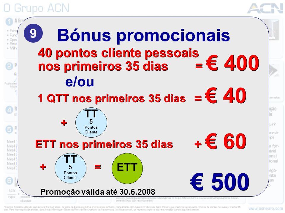 Bónus promocionais 9 Promoção válida até 30.6.2008 40 pontos cliente pessoais nos primeiros 35 dias = 400 40 pontos cliente pessoais nos primeiros 35 dias = 400 e/ou 500 TT 5 Pontos Cliente ETT 1 QTT nos primeiros 35 dias = 40 ETT nos primeiros 35 dias + 60 TT 5 Pontos Cliente + + + + = =