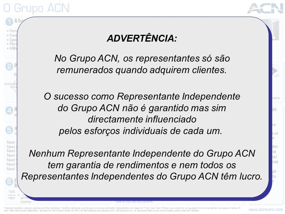 ADVERTÊNCIA: No Grupo ACN, os representantes só são remunerados quando adquirem clientes. O sucesso como Representante Independente do Grupo ACN não é