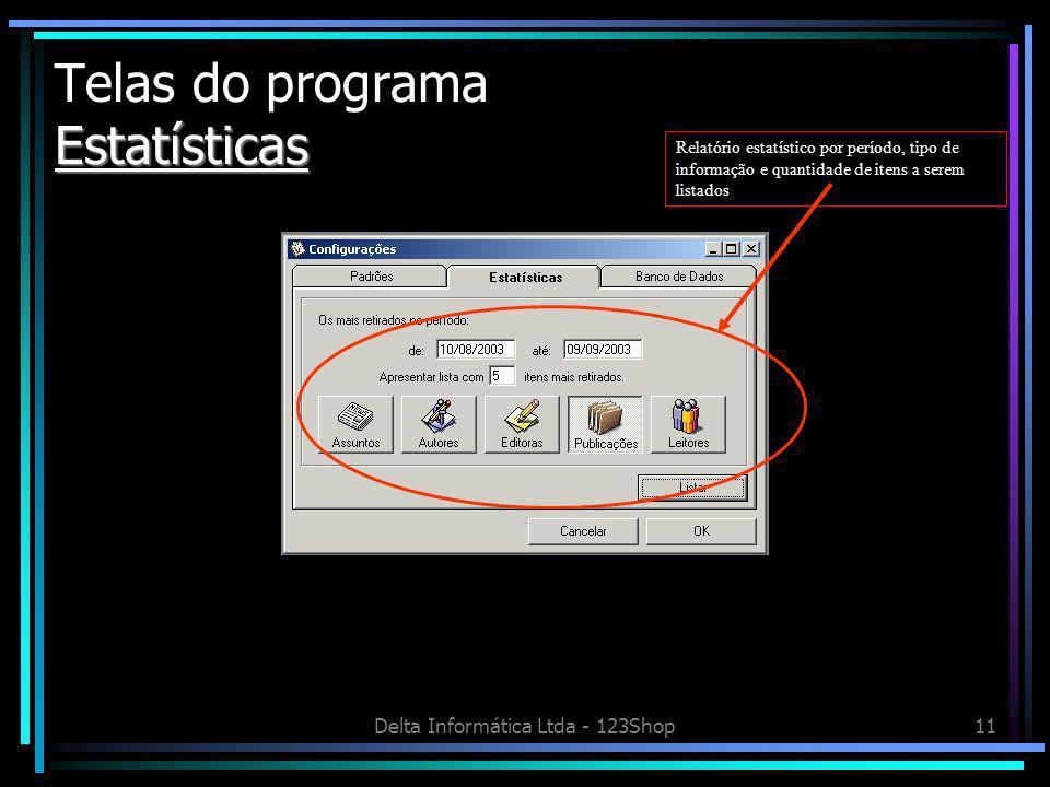 Delta Informática Ltda - 123Shop11 Estatísticas Telas do programa Estatísticas Relatório estatístico por período, tipo de informação e quantidade de itens a serem listados