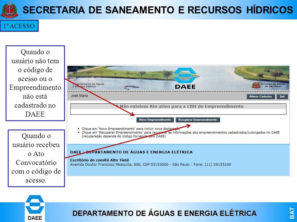 DEPARTAMENTO DE ÁGUAS E ENERGIA ELÉTRICA BAT DAEE SECRETARIA DE SANEAMENTO E RECURSOS HÍDRICOS 1º ACESSO Quando o usuário não tem o código de acesso o