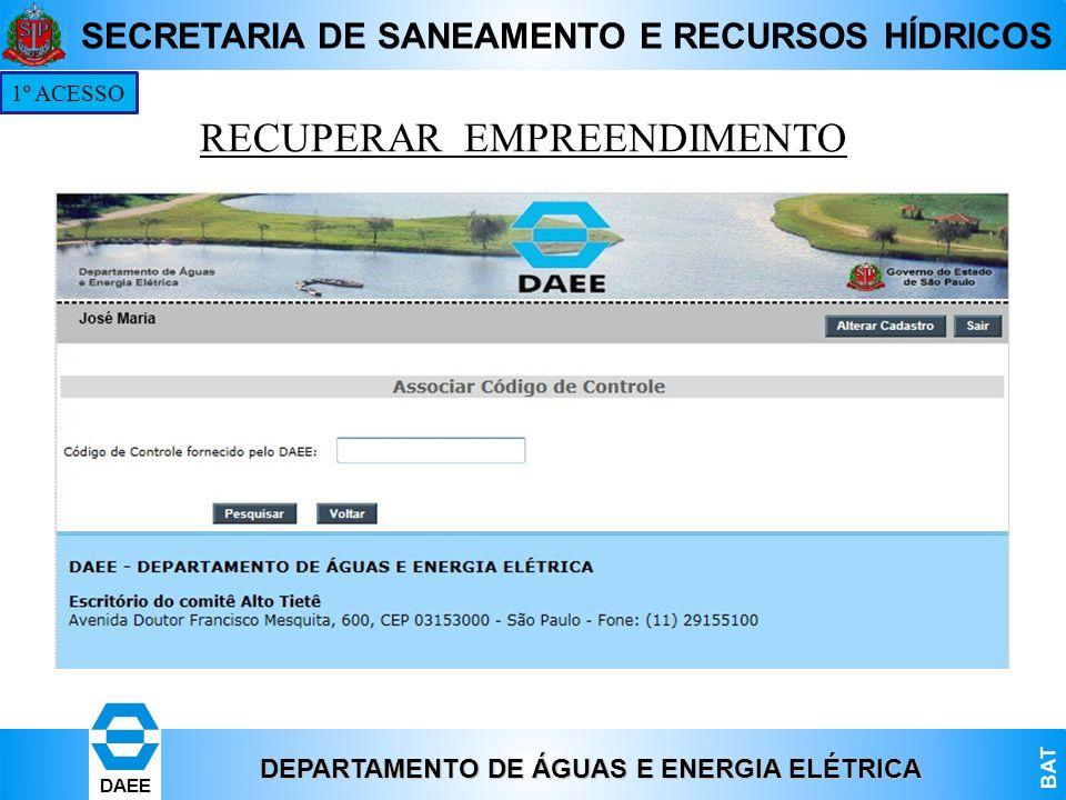 DEPARTAMENTO DE ÁGUAS E ENERGIA ELÉTRICA BAT DAEE SECRETARIA DE SANEAMENTO E RECURSOS HÍDRICOS 1º ACESSO RECUPERAR EMPREENDIMENTO