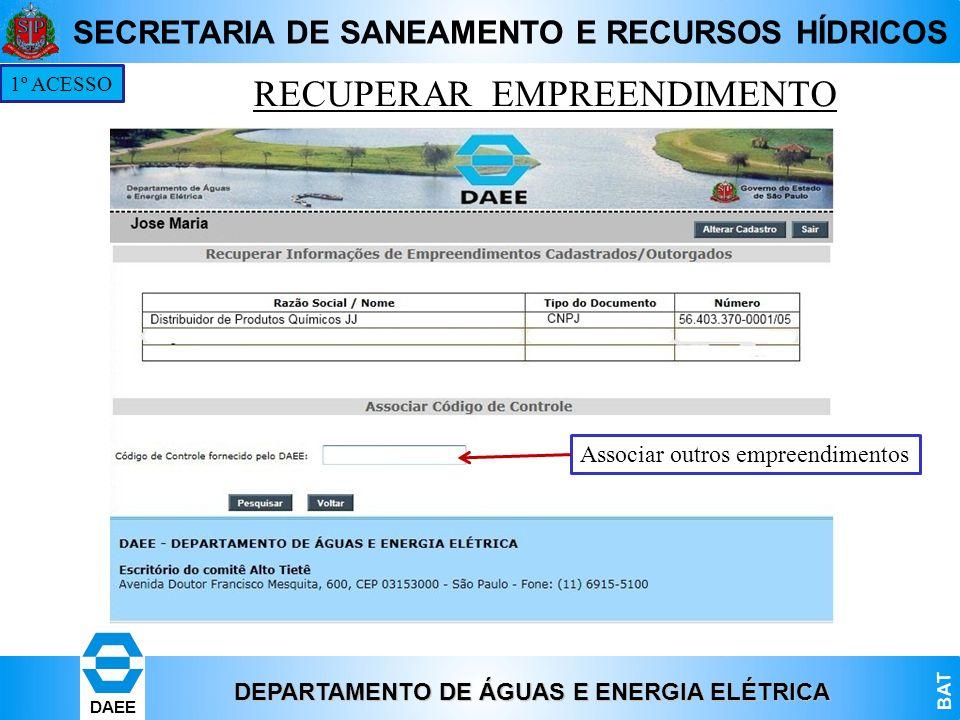 DEPARTAMENTO DE ÁGUAS E ENERGIA ELÉTRICA BAT DAEE SECRETARIA DE SANEAMENTO E RECURSOS HÍDRICOS RECUPERAR EMPREENDIMENTO 1º ACESSO Associar outros empr