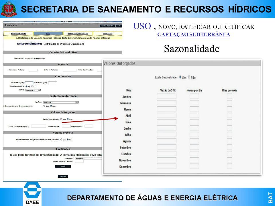 DEPARTAMENTO DE ÁGUAS E ENERGIA ELÉTRICA BAT DAEE SECRETARIA DE SANEAMENTO E RECURSOS HÍDRICOS Sazonalidade USO, NOVO, RATIFICAR OU RETIFICAR CAPTAÇÃO