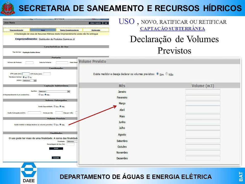 DEPARTAMENTO DE ÁGUAS E ENERGIA ELÉTRICA BAT DAEE SECRETARIA DE SANEAMENTO E RECURSOS HÍDRICOS Declaração de Volumes Previstos USO, NOVO, RATIFICAR OU