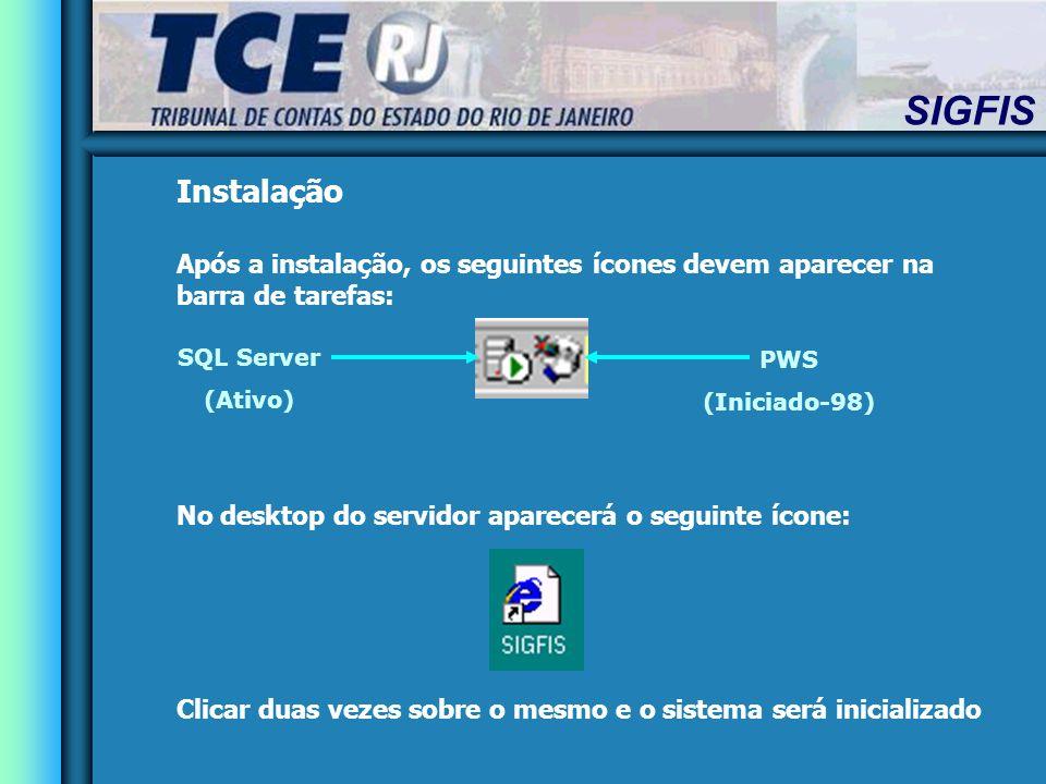SIGFIS Instalação Após a instalação, os seguintes ícones devem aparecer na barra de tarefas: No desktop do servidor aparecerá o seguinte ícone: Clicar duas vezes sobre o mesmo e o sistema será inicializado SQL Server (Ativo) PWS (Iniciado-98)