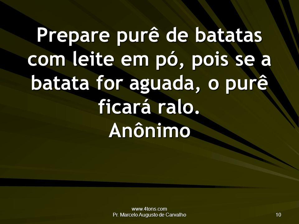 www.4tons.com Pr. Marcelo Augusto de Carvalho 10 Prepare purê de batatas com leite em pó, pois se a batata for aguada, o purê ficará ralo. Anônimo