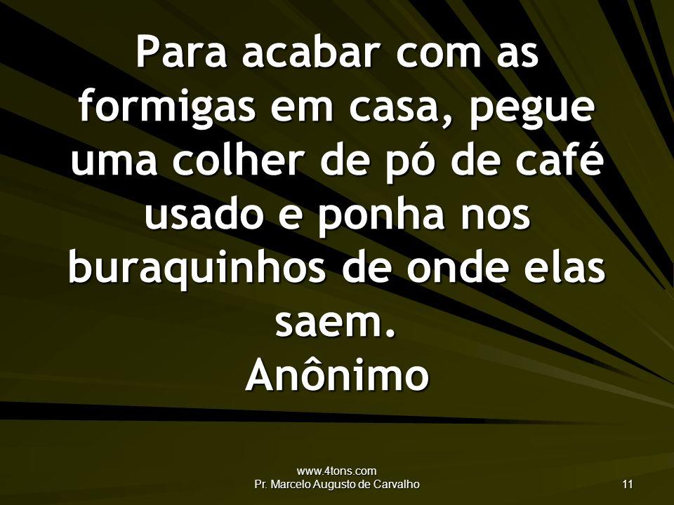 www.4tons.com Pr. Marcelo Augusto de Carvalho 11 Para acabar com as formigas em casa, pegue uma colher de pó de café usado e ponha nos buraquinhos de