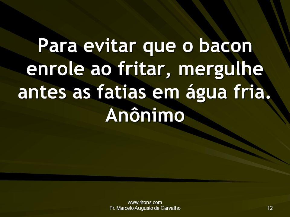 www.4tons.com Pr. Marcelo Augusto de Carvalho 12 Para evitar que o bacon enrole ao fritar, mergulhe antes as fatias em água fria. Anônimo