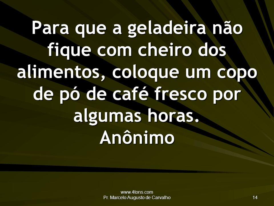 www.4tons.com Pr. Marcelo Augusto de Carvalho 14 Para que a geladeira não fique com cheiro dos alimentos, coloque um copo de pó de café fresco por alg