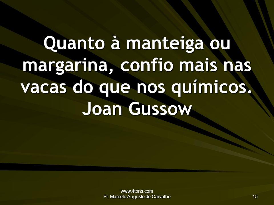 www.4tons.com Pr. Marcelo Augusto de Carvalho 15 Quanto à manteiga ou margarina, confio mais nas vacas do que nos químicos. Joan Gussow