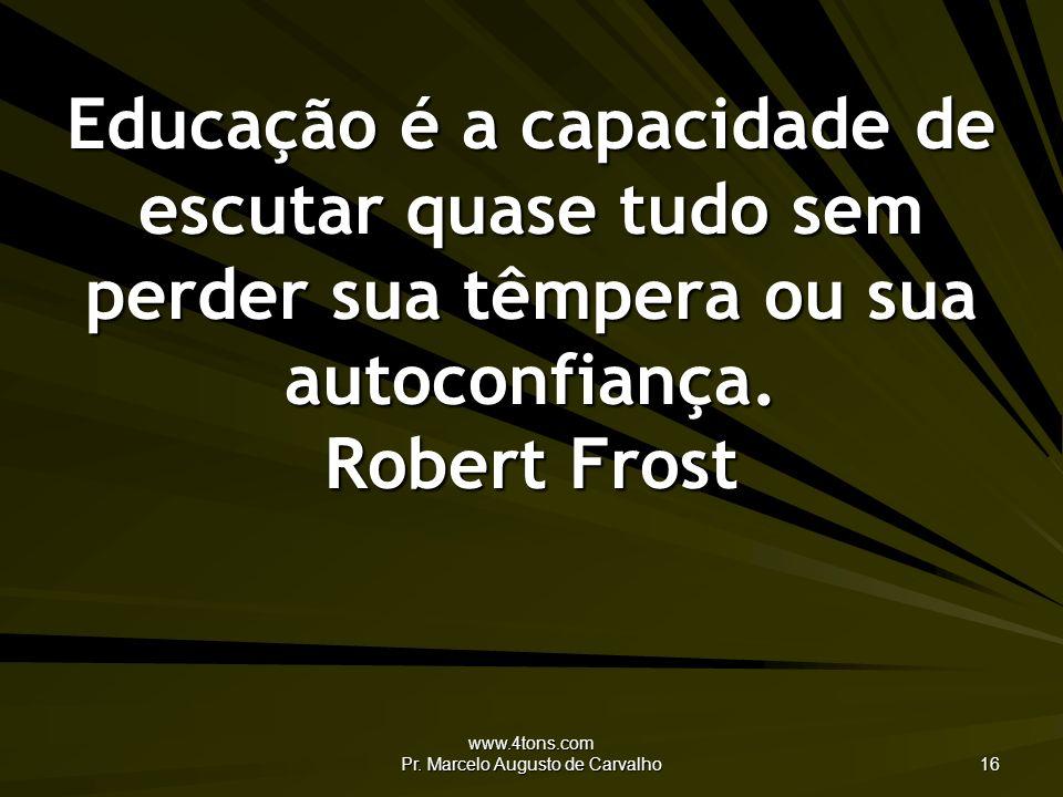 www.4tons.com Pr. Marcelo Augusto de Carvalho 16 Educação é a capacidade de escutar quase tudo sem perder sua têmpera ou sua autoconfiança. Robert Fro