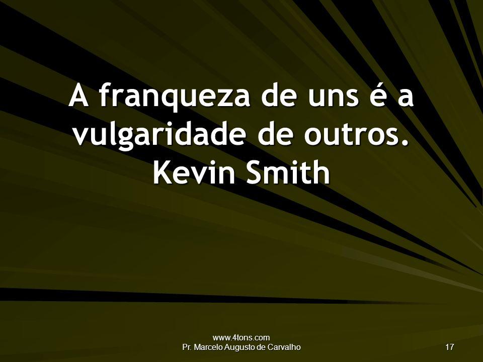 www.4tons.com Pr.Marcelo Augusto de Carvalho 17 A franqueza de uns é a vulgaridade de outros.