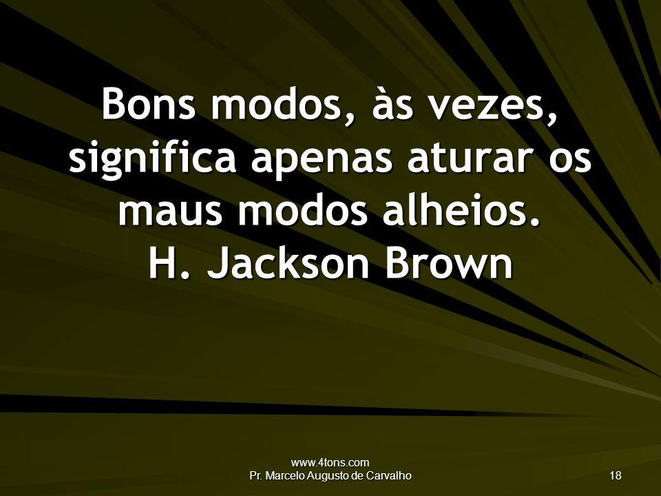 www.4tons.com Pr. Marcelo Augusto de Carvalho 18 Bons modos, às vezes, significa apenas aturar os maus modos alheios. H. Jackson Brown