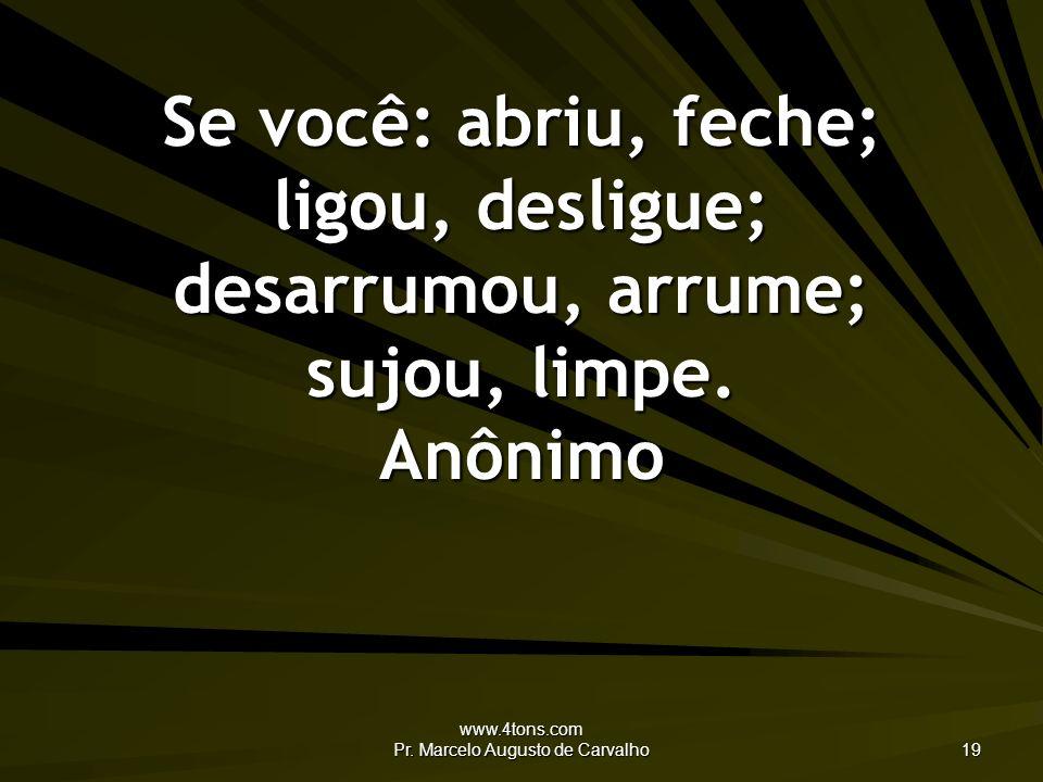 www.4tons.com Pr. Marcelo Augusto de Carvalho 19 Se você: abriu, feche; ligou, desligue; desarrumou, arrume; sujou, limpe. Anônimo