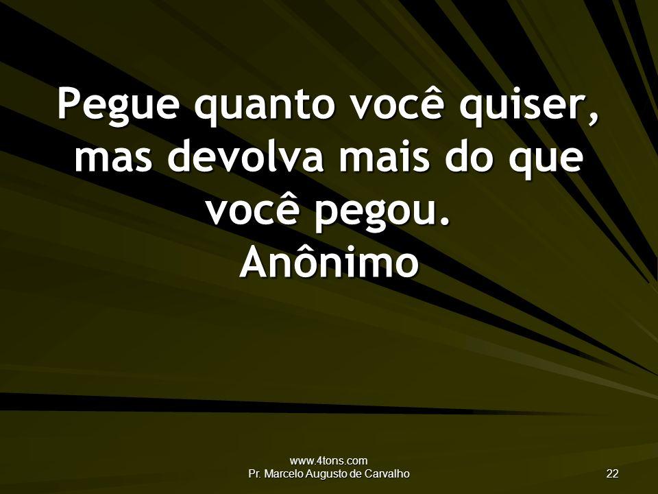 www.4tons.com Pr. Marcelo Augusto de Carvalho 22 Pegue quanto você quiser, mas devolva mais do que você pegou. Anônimo