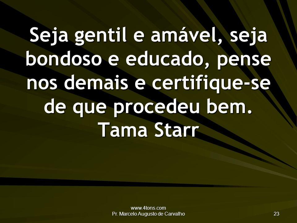 www.4tons.com Pr. Marcelo Augusto de Carvalho 23 Seja gentil e amável, seja bondoso e educado, pense nos demais e certifique-se de que procedeu bem. T