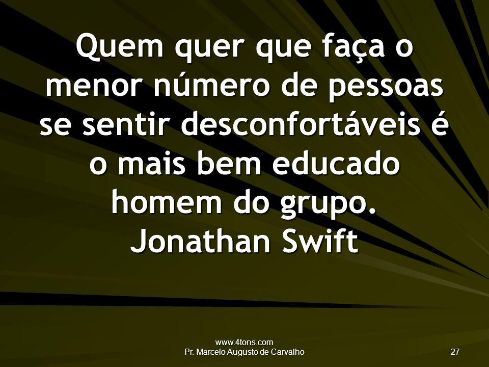 www.4tons.com Pr. Marcelo Augusto de Carvalho 27 Quem quer que faça o menor número de pessoas se sentir desconfortáveis é o mais bem educado homem do