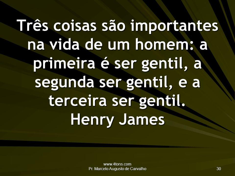 www.4tons.com Pr. Marcelo Augusto de Carvalho 30 Três coisas são importantes na vida de um homem: a primeira é ser gentil, a segunda ser gentil, e a t