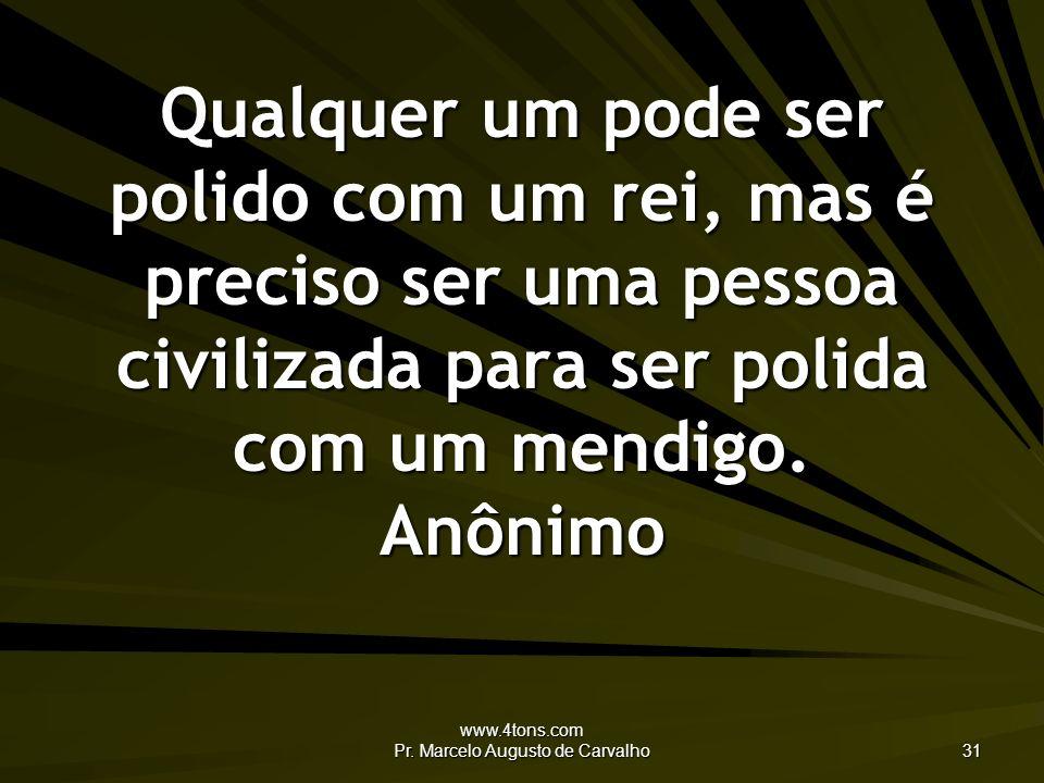 www.4tons.com Pr. Marcelo Augusto de Carvalho 31 Qualquer um pode ser polido com um rei, mas é preciso ser uma pessoa civilizada para ser polida com u