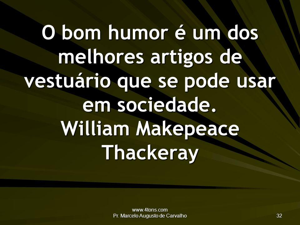 www.4tons.com Pr. Marcelo Augusto de Carvalho 32 O bom humor é um dos melhores artigos de vestuário que se pode usar em sociedade. William Makepeace T
