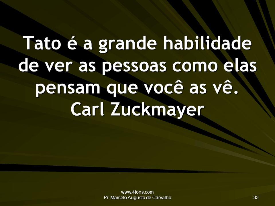 www.4tons.com Pr. Marcelo Augusto de Carvalho 33 Tato é a grande habilidade de ver as pessoas como elas pensam que você as vê. Carl Zuckmayer