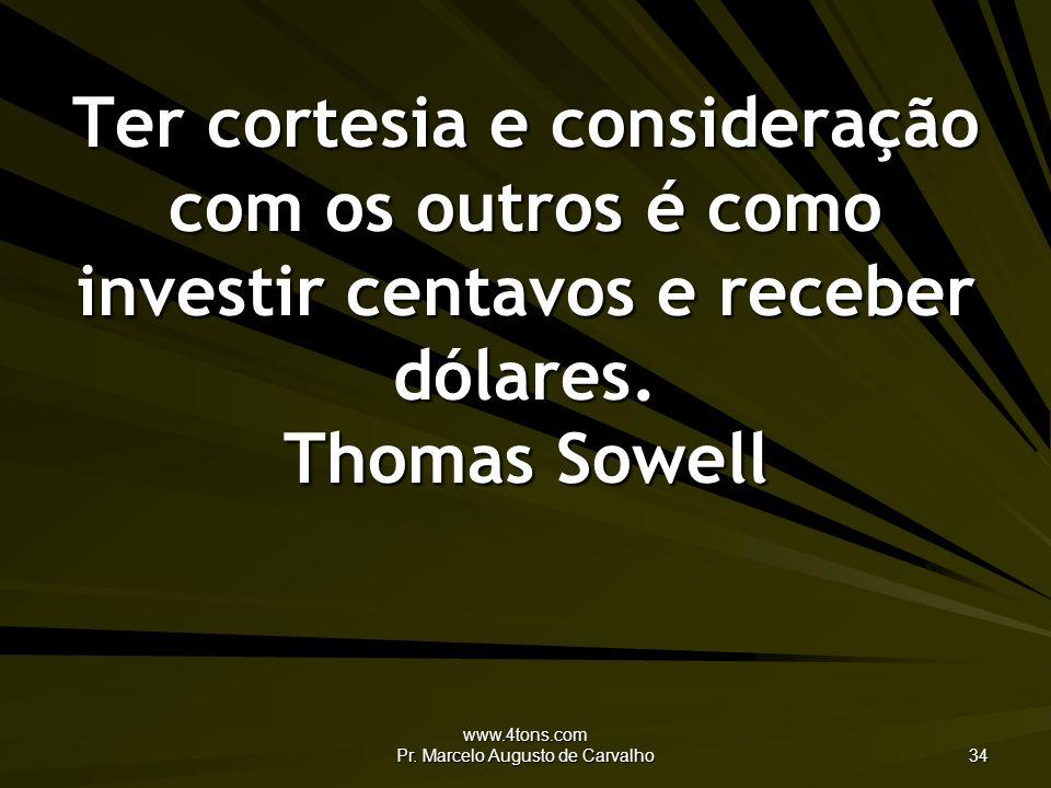 www.4tons.com Pr. Marcelo Augusto de Carvalho 34 Ter cortesia e consideração com os outros é como investir centavos e receber dólares. Thomas Sowell
